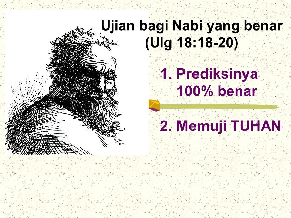 Ujian bagi Nabi yang benar (Ulg 18:18-20) 1.Prediksinya 100% benar 2.Memuji TUHAN