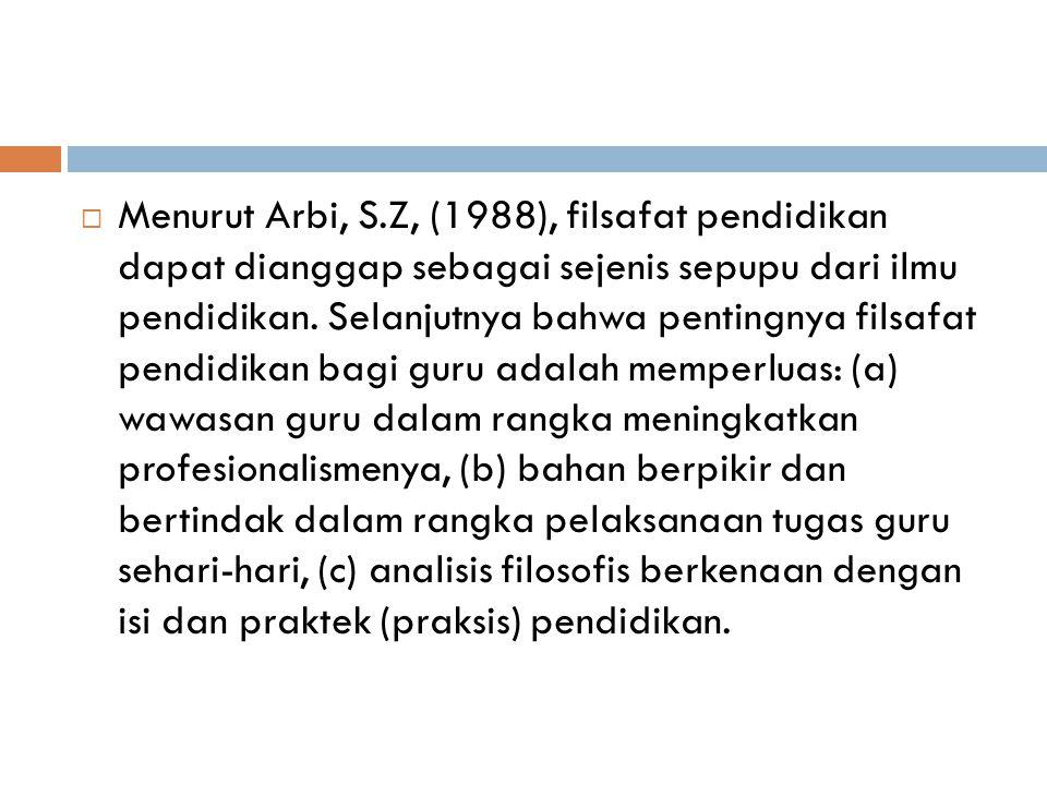  Menurut Arbi, S.Z, (1988), filsafat pendidikan dapat dianggap sebagai sejenis sepupu dari ilmu pendidikan. Selanjutnya bahwa pentingnya filsafat pen