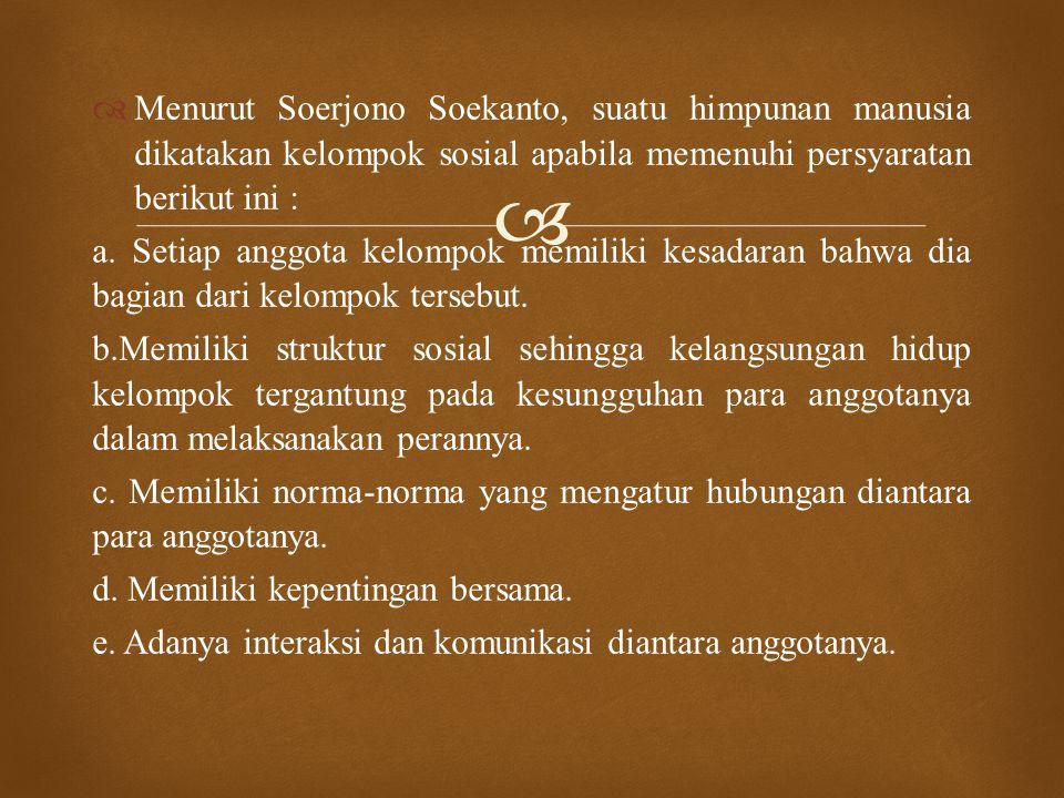  Menurut Soerjono Soekanto, suatu himpunan manusia dikatakan kelompok sosial apabila memenuhi persyaratan berikut ini : a. Setiap anggota kelompok