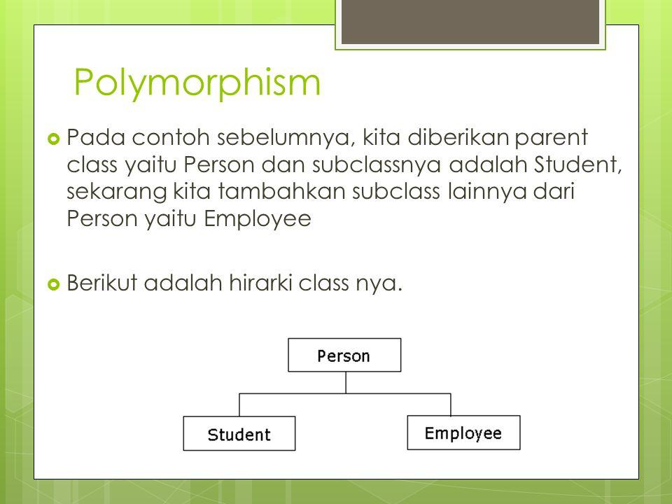 Polymorphism  Pada contoh sebelumnya, kita diberikan parent class yaitu Person dan subclassnya adalah Student, sekarang kita tambahkan subclass lainn