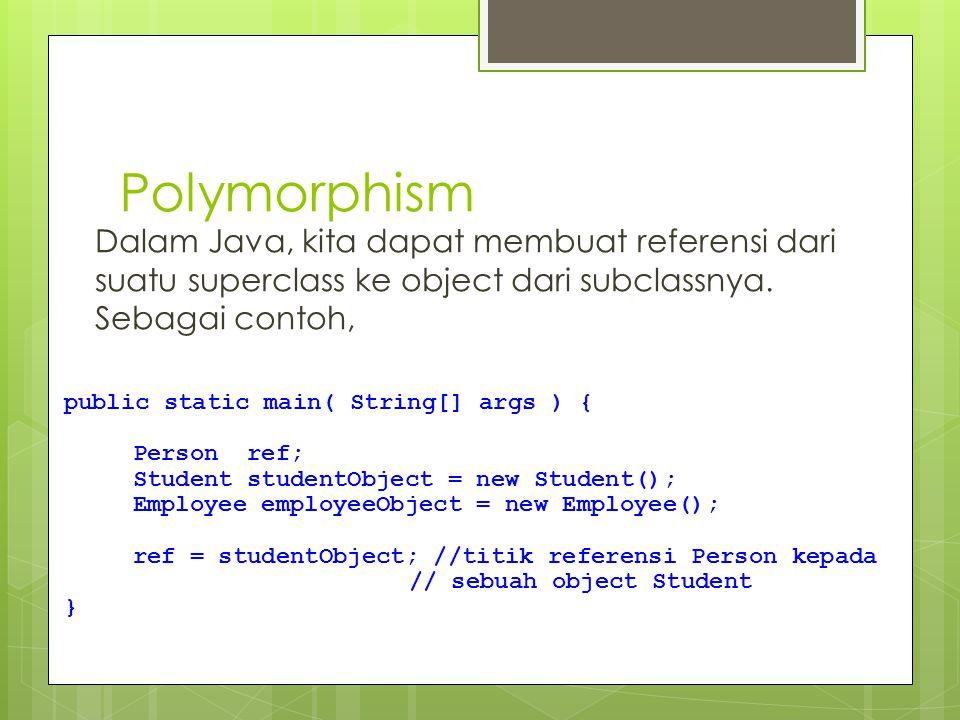 Polymorphism Dalam Java, kita dapat membuat referensi dari suatu superclass ke object dari subclassnya. Sebagai contoh, public static main( String[] a