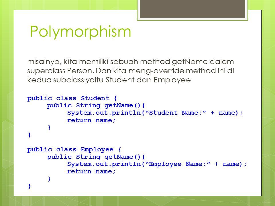 Polymorphism misalnya, kita memiliki sebuah method getName dalam superclass Person. Dan kita meng-override method ini di kedua subclass yaitu Student
