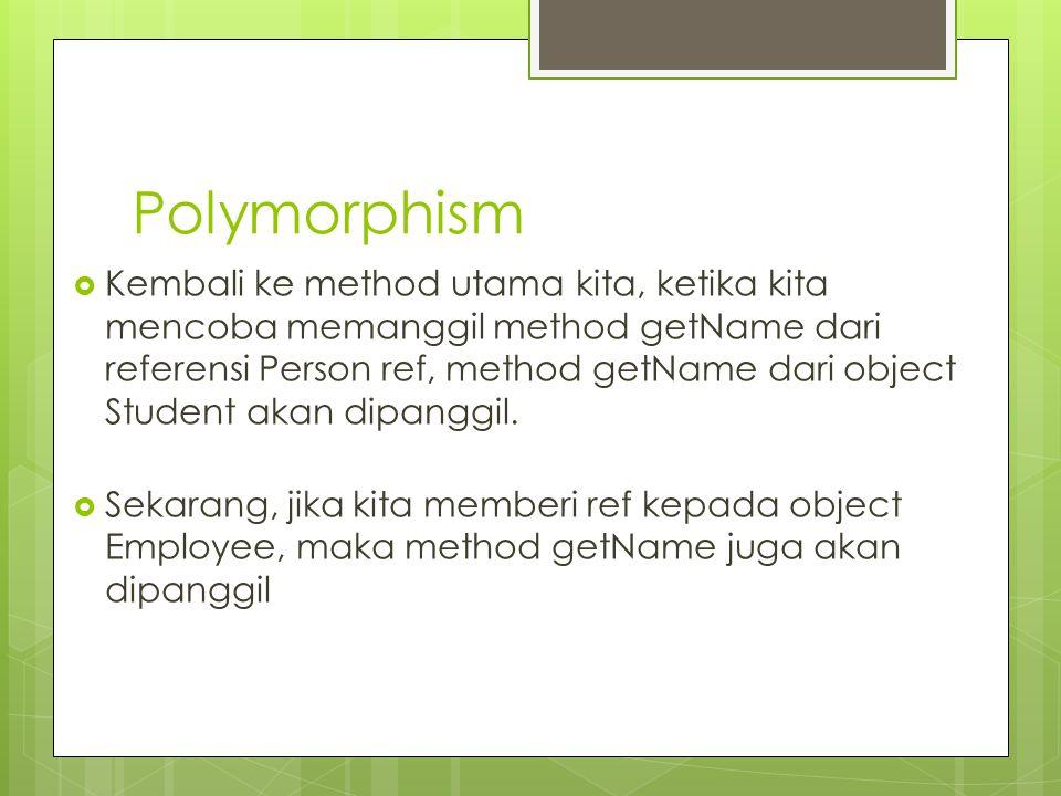 Polymorphism  Kembali ke method utama kita, ketika kita mencoba memanggil method getName dari referensi Person ref, method getName dari object Studen