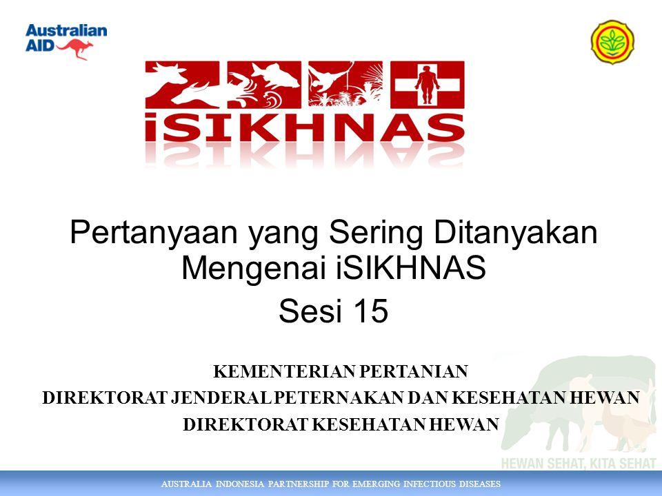 AUSTRALIA INDONESIA PARTNERSHIP FOR EMERGING INFECTIOUS DISEASES Pertanyaan yang Sering Ditanyakan Mengenai iSIKHNAS Sesi 15 KEMENTERIAN PERTANIAN DIREKTORAT JENDERAL PETERNAKAN DAN KESEHATAN HEWAN DIREKTORAT KESEHATAN HEWAN