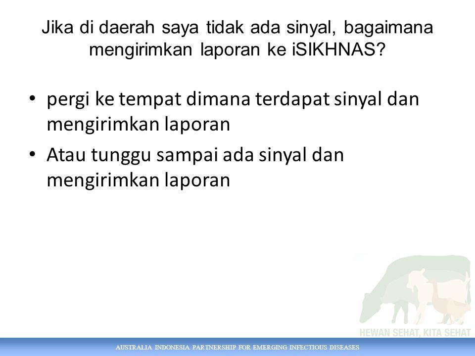 AUSTRALIA INDONESIA PARTNERSHIP FOR EMERGING INFECTIOUS DISEASES Jika di daerah saya tidak ada sinyal, bagaimana mengirimkan laporan ke iSIKHNAS.