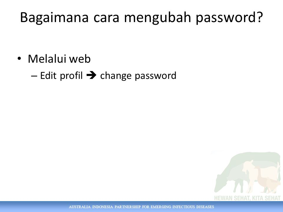 AUSTRALIA INDONESIA PARTNERSHIP FOR EMERGING INFECTIOUS DISEASES Bagaimana cara mengubah password? Melalui web – Edit profil  change password
