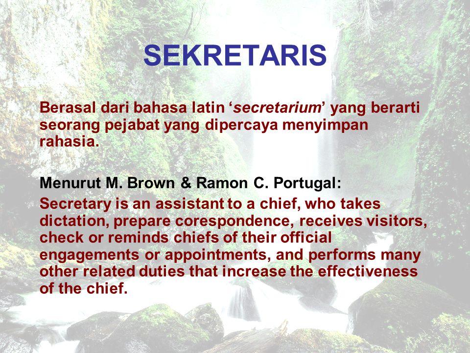 SEKRETARIS Berasal dari bahasa latin 'secretarium' yang berarti seorang pejabat yang dipercaya menyimpan rahasia. Menurut M. Brown & Ramon C. Portugal