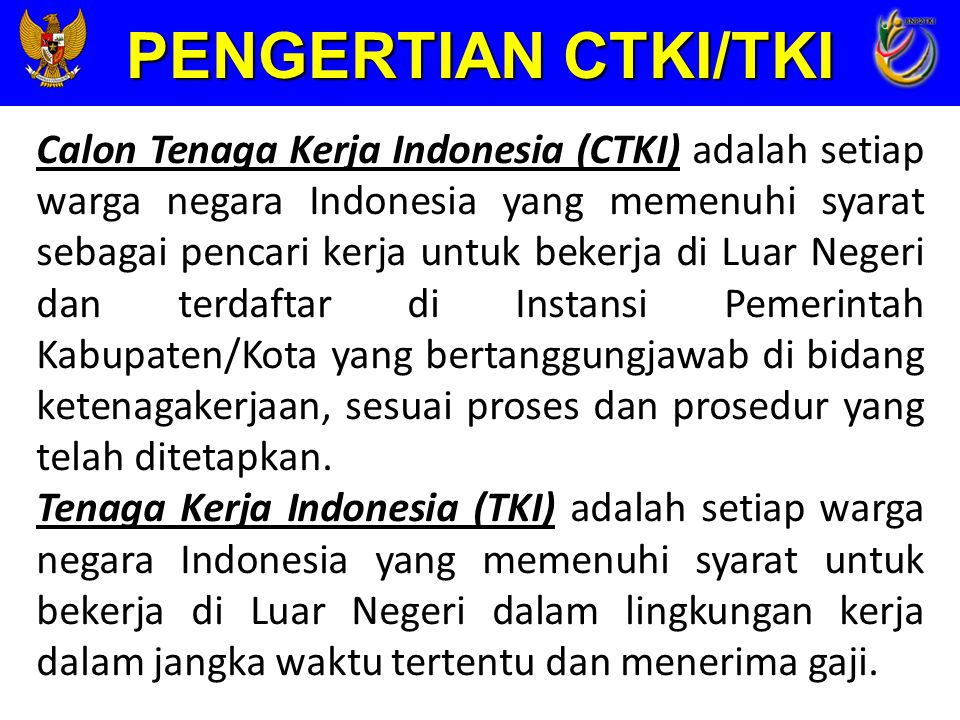 PENGERTIAN CTKI/TKI Calon Tenaga Kerja Indonesia (CTKI) adalah setiap warga negara Indonesia yang memenuhi syarat sebagai pencari kerja untuk bekerja