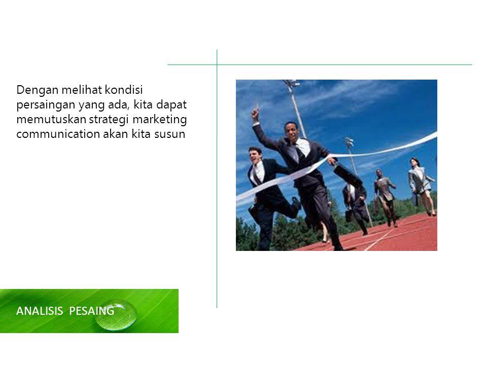 ANALISIS PESAING Dengan melihat kondisi persaingan yang ada, kita dapat memutuskan strategi marketing communication akan kita susun