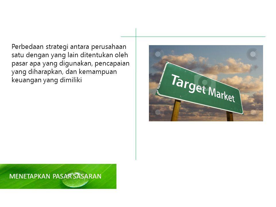 MENETAPKAN PASAR SASARAN Perbedaan strategi antara perusahaan satu dengan yang lain ditentukan oleh pasar apa yang digunakan, pencapaian yang diharapkan, dan kemampuan keuangan yang dimiliki