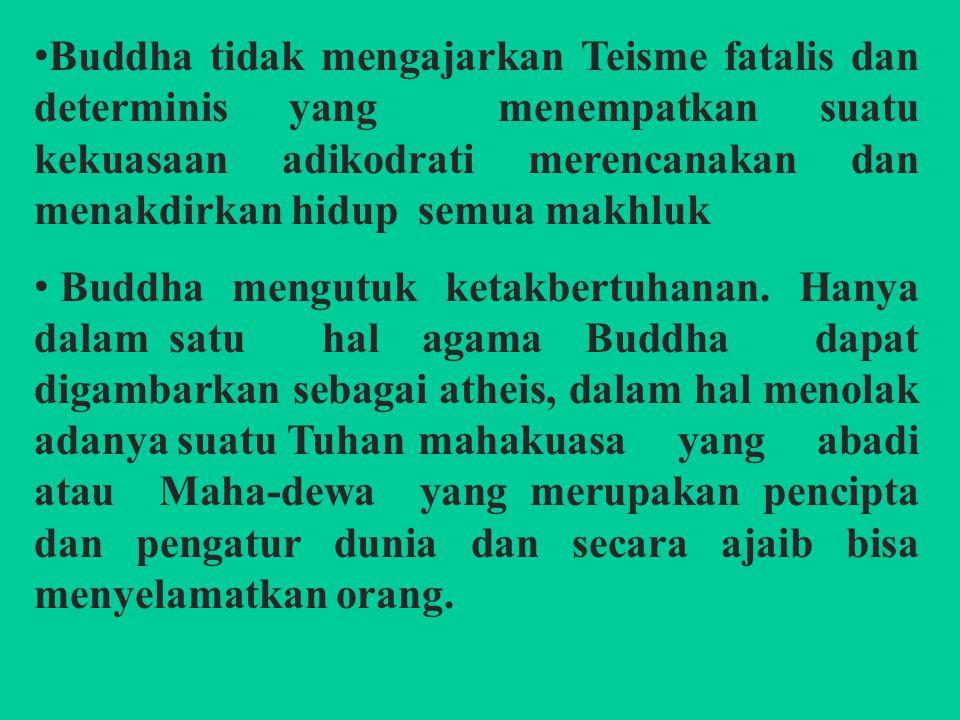 Buddha tidak mengajarkan Teisme fatalis dan determinis yang menempatkan suatu kekuasaan adikodrati merencanakan dan menakdirkan hidup semua makhluk Buddha mengutuk ketakbertuhanan.
