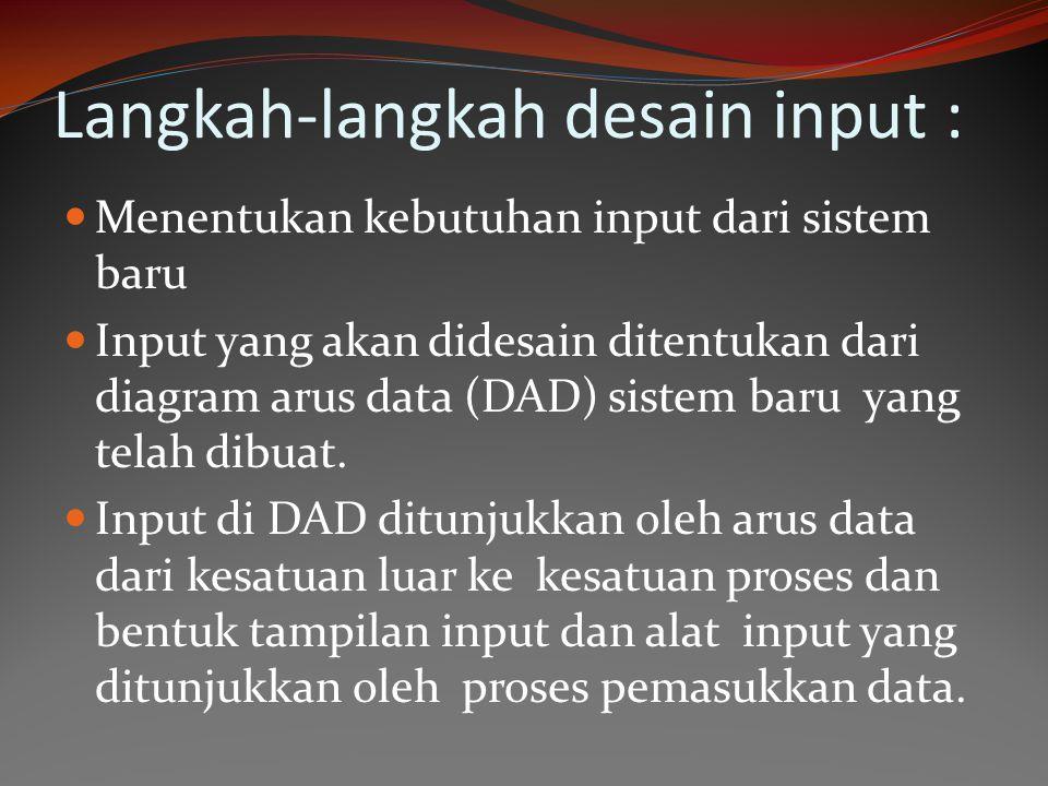 Langkah-langkah desain input : Menentukan kebutuhan input dari sistem baru Input yang akan didesain ditentukan dari diagram arus data (DAD) sistem bar
