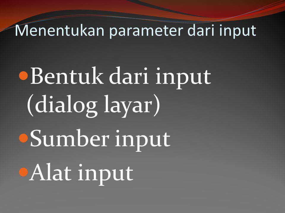 Menentukan parameter dari input Bentuk dari input (dialog layar) Sumber input Alat input