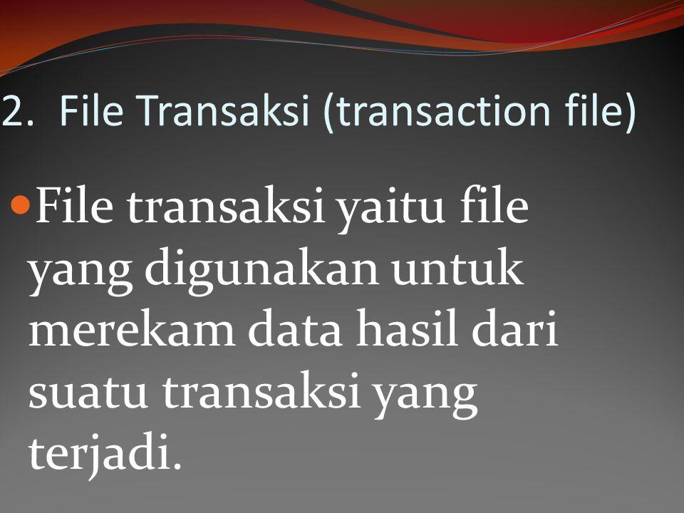 2. File Transaksi (transaction file) File transaksi yaitu file yang digunakan untuk merekam data hasil dari suatu transaksi yang terjadi.