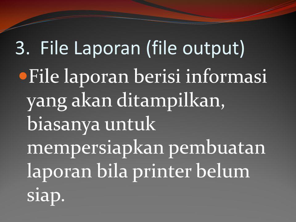 3. File Laporan (file output) File laporan berisi informasi yang akan ditampilkan, biasanya untuk mempersiapkan pembuatan laporan bila printer belum s