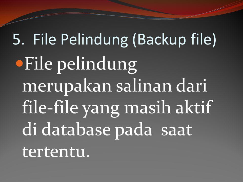 5. File Pelindung (Backup file) File pelindung merupakan salinan dari file-file yang masih aktif di database pada saat tertentu.