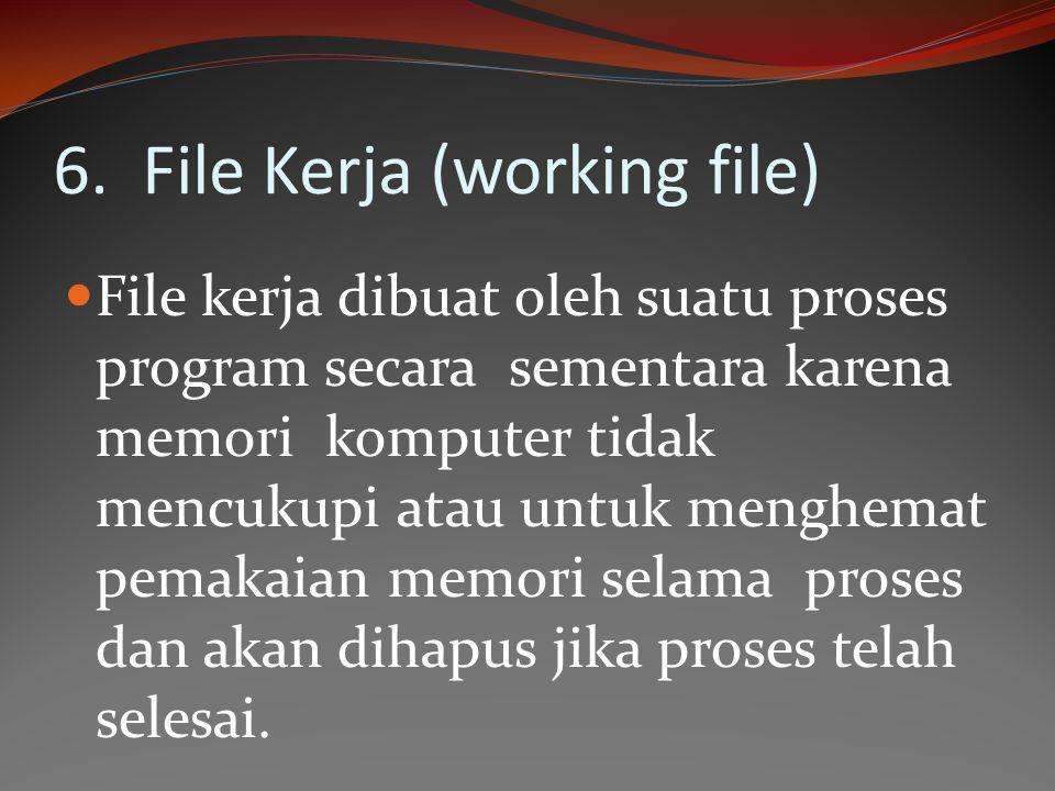 6. File Kerja (working file) File kerja dibuat oleh suatu proses program secara sementara karena memori komputer tidak mencukupi atau untuk menghemat
