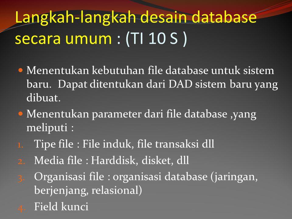 Langkah-langkah desain database secara umum : (TI 10 S ) Menentukan kebutuhan file database untuk sistem baru. Dapat ditentukan dari DAD sistem baru y