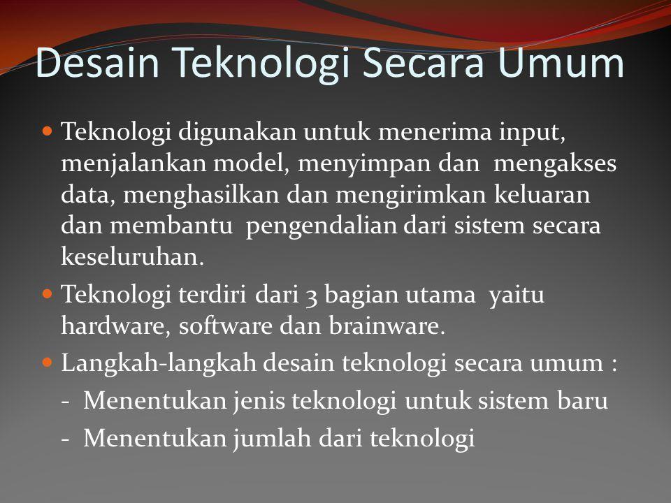 Desain Teknologi Secara Umum Teknologi digunakan untuk menerima input, menjalankan model, menyimpan dan mengakses data, menghasilkan dan mengirimkan k