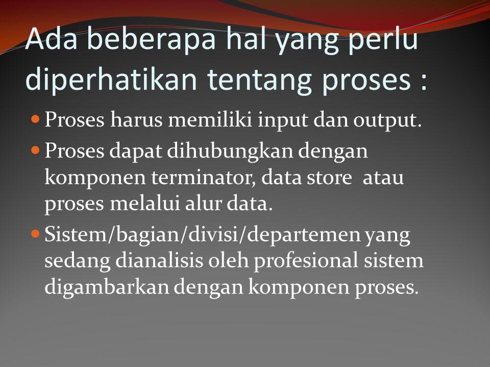 Ada beberapa hal yang perlu diperhatikan tentang proses : Proses harus memiliki input dan output. Proses dapat dihubungkan dengan komponen terminator,