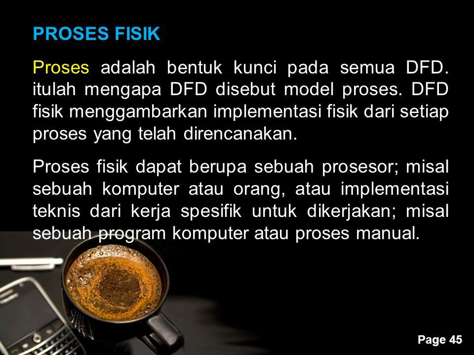 Powerpoint Templates Page 45 PROSES FISIK Proses adalah bentuk kunci pada semua DFD. itulah mengapa DFD disebut model proses. DFD fisik menggambarkan