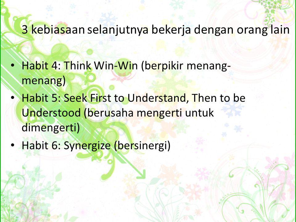 3 kebiasaan selanjutnya bekerja dengan orang lain Habit 4: Think Win-Win (berpikir menang- menang) Habit 5: Seek First to Understand, Then to be Under