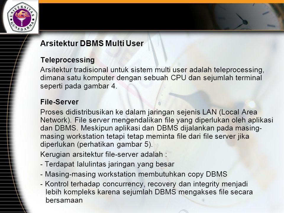 Arsitektur DBMS Multi User Teleprocessing Arsitektur tradisional untuk sistem multi user adalah teleprocessing, dimana satu komputer dengan sebuah CPU dan sejumlah terminal seperti pada gambar 4.