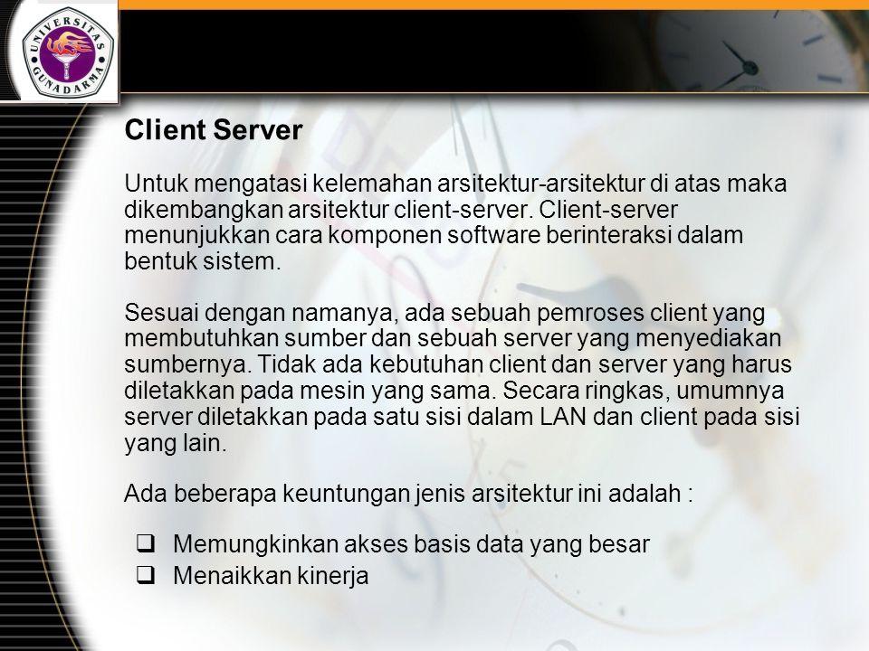 Client Server Untuk mengatasi kelemahan arsitektur-arsitektur di atas maka dikembangkan arsitektur client-server.