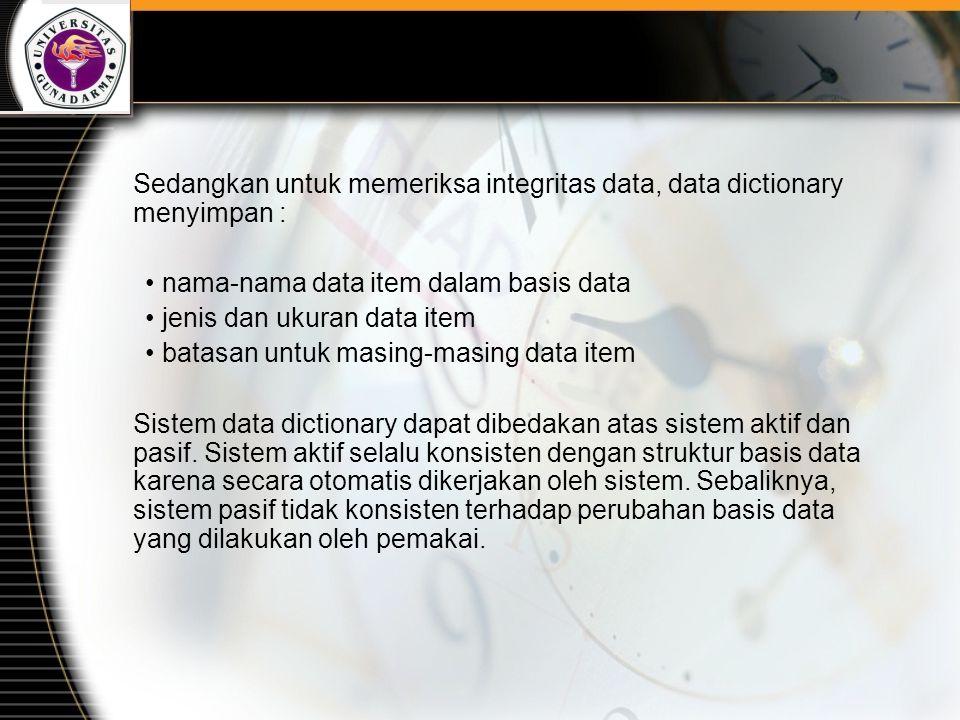 Sedangkan untuk memeriksa integritas data, data dictionary menyimpan : nama-nama data item dalam basis data jenis dan ukuran data item batasan untuk masing-masing data item Sistem data dictionary dapat dibedakan atas sistem aktif dan pasif.