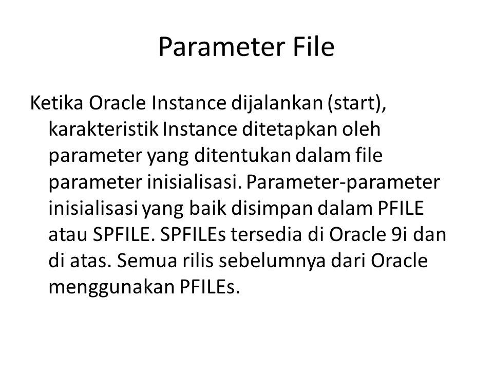Parameter File Ketika Oracle Instance dijalankan (start), karakteristik Instance ditetapkan oleh parameter yang ditentukan dalam file parameter inisia