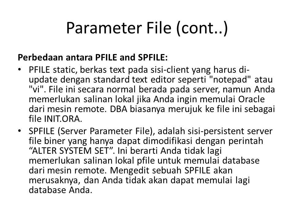 Parameter File (cont..) Perbedaan antara PFILE and SPFILE: PFILE static, berkas text pada sisi-client yang harus di- update dengan standard text edito