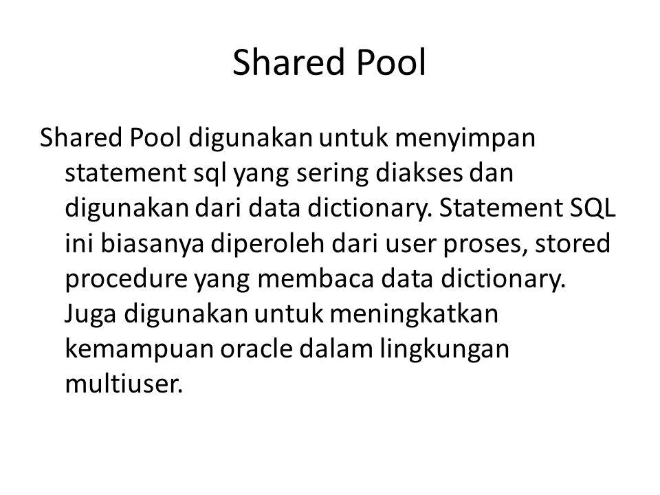 Shared Pool Shared Pool digunakan untuk menyimpan statement sql yang sering diakses dan digunakan dari data dictionary. Statement SQL ini biasanya dip