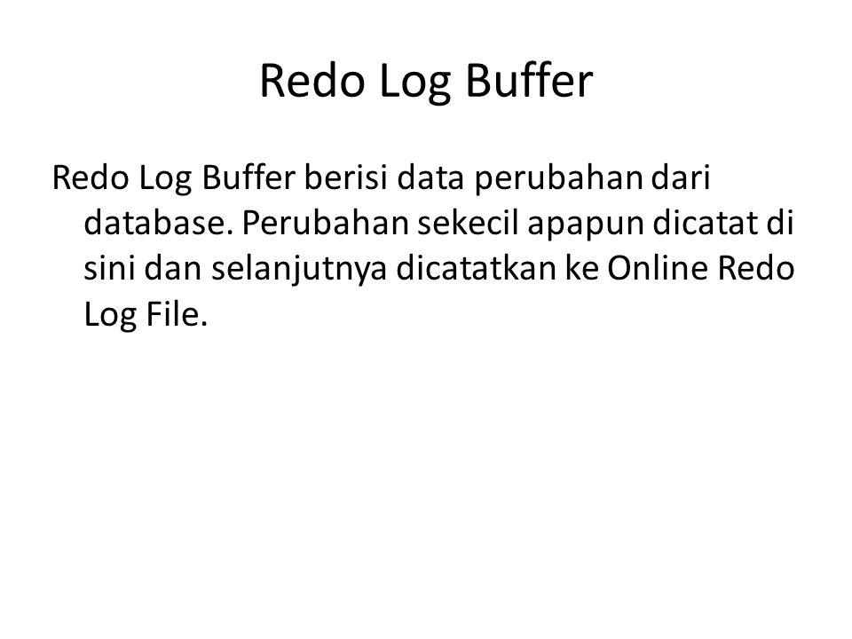 Redo Log Buffer Redo Log Buffer berisi data perubahan dari database. Perubahan sekecil apapun dicatat di sini dan selanjutnya dicatatkan ke Online Red