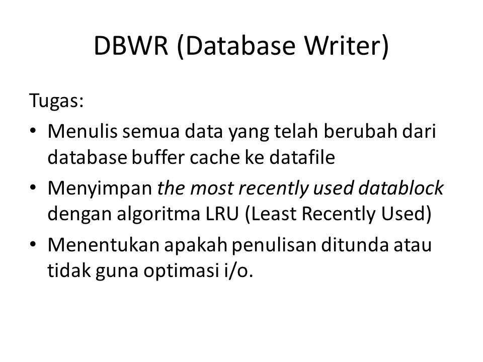 DBWR (Database Writer) Tugas: Menulis semua data yang telah berubah dari database buffer cache ke datafile Menyimpan the most recently used datablock