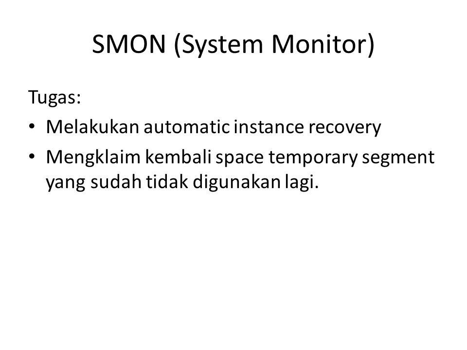 SMON (System Monitor) Tugas: Melakukan automatic instance recovery Mengklaim kembali space temporary segment yang sudah tidak digunakan lagi.