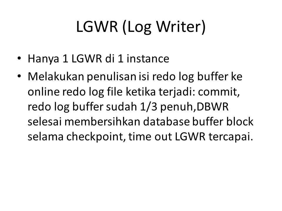 LGWR (Log Writer) Hanya 1 LGWR di 1 instance Melakukan penulisan isi redo log buffer ke online redo log file ketika terjadi: commit, redo log buffer s