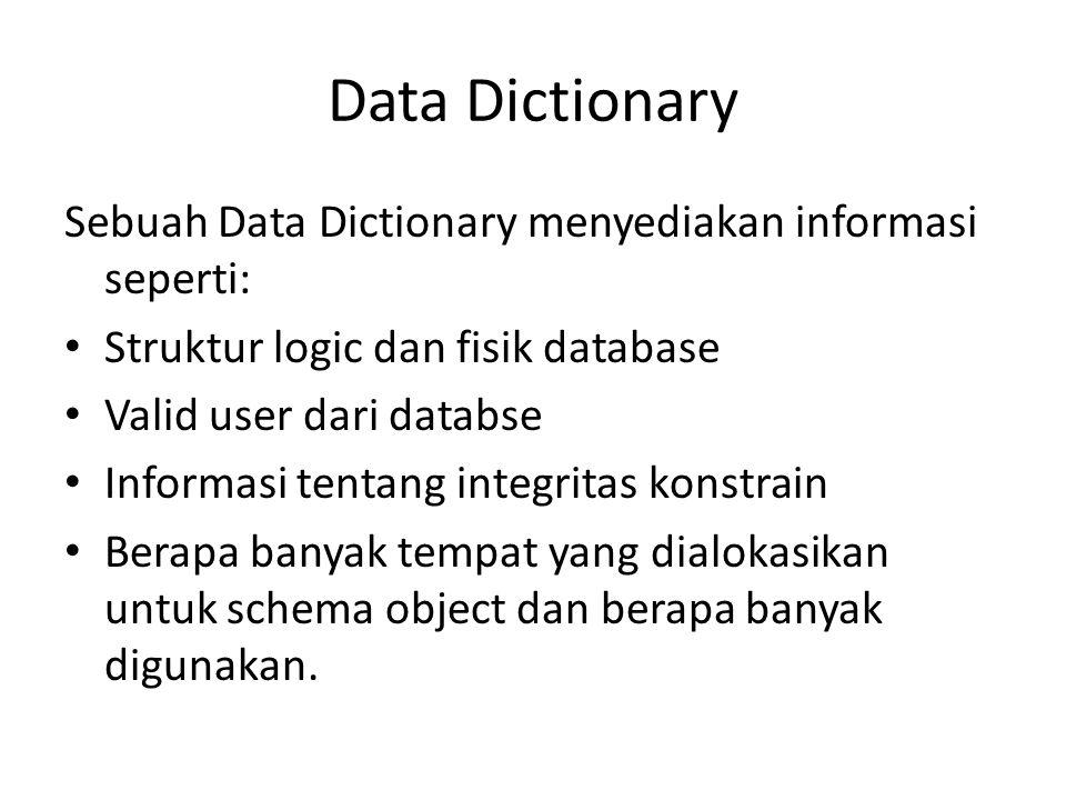 Data Dictionary Sebuah Data Dictionary menyediakan informasi seperti: Struktur logic dan fisik database Valid user dari databse Informasi tentang inte