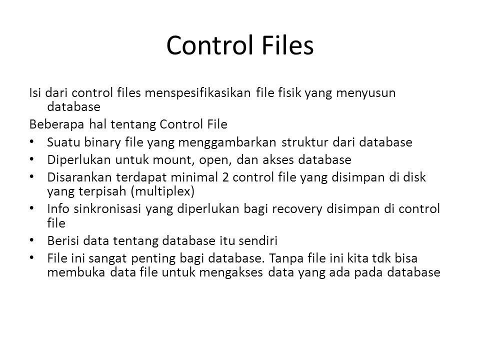 Control Files Isi dari control files menspesifikasikan file fisik yang menyusun database Beberapa hal tentang Control File Suatu binary file yang meng