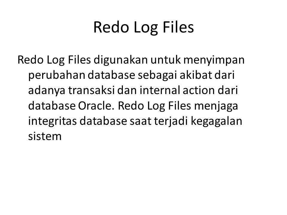 Redo Log Files (cont..) Beberapa hal yang harus diketahui tentang Redo Log Files: Berisikan informasi perubahan database atau redo entry dari redo log buffer Berisikan data perubahan yang di commit maupun yang tidak di commit Proses penulisan ke Redo Log file ini adalah sirkular atau berputar.
