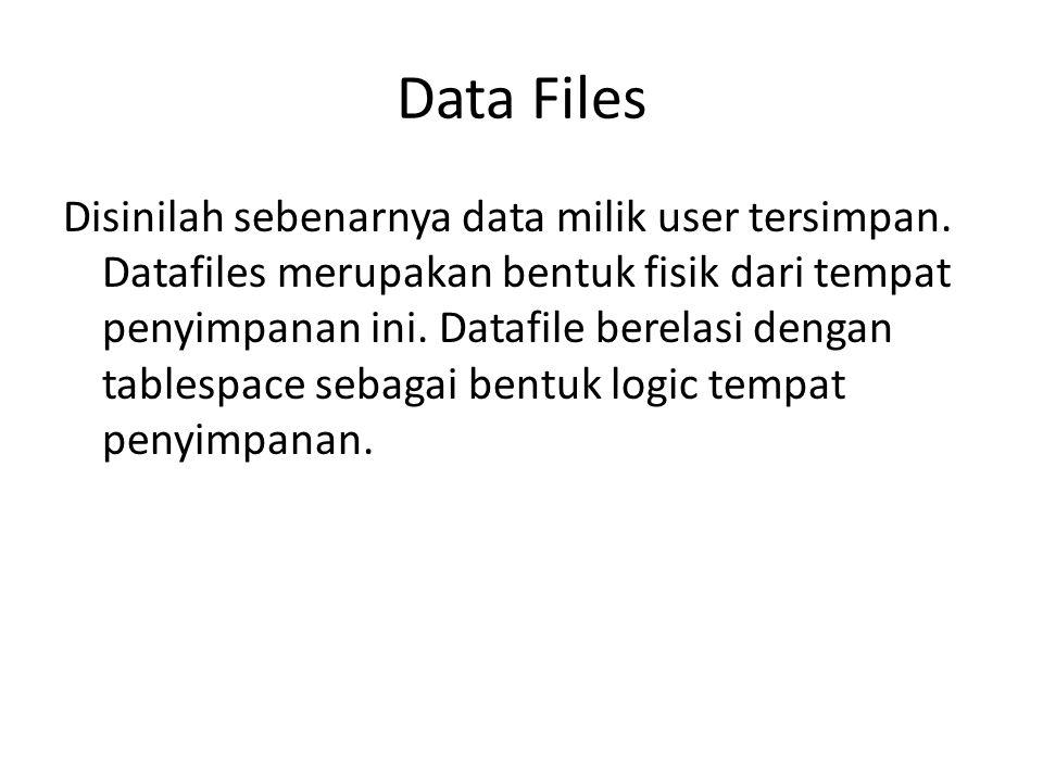 Data Files (cont..) Beberapa hal yg harus diperhatikan mengenai datafile: Tempat object database (table, index dsb) disimpan Merupakan binary file (tidak dapt dibaca oleh text editor) Wajib di backup