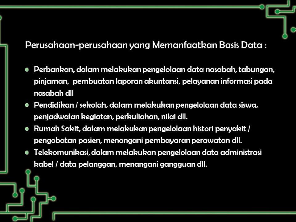 Perusahaan-perusahaan yang Memanfaatkan Basis Data : Perbankan, dalam melakukan pengelolaan data nasabah, tabungan, pinjaman, pembuatan laporan akuntansi, pelayanan informasi pada nasabah dll Pendidikan / sekolah, dalam melakukan pengelolaan data siswa, penjadwalan kegiatan, perkuliahan, nilai dll.