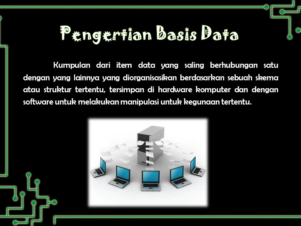 Kumpulan dari item data yang saling berhubungan satu dengan yang lainnya yang diorganisasikan berdasarkan sebuah skema atau struktur tertentu, tersimpan di hardware komputer dan dengan software untuk melakukan manipulasi untuk kegunaan tertentu.
