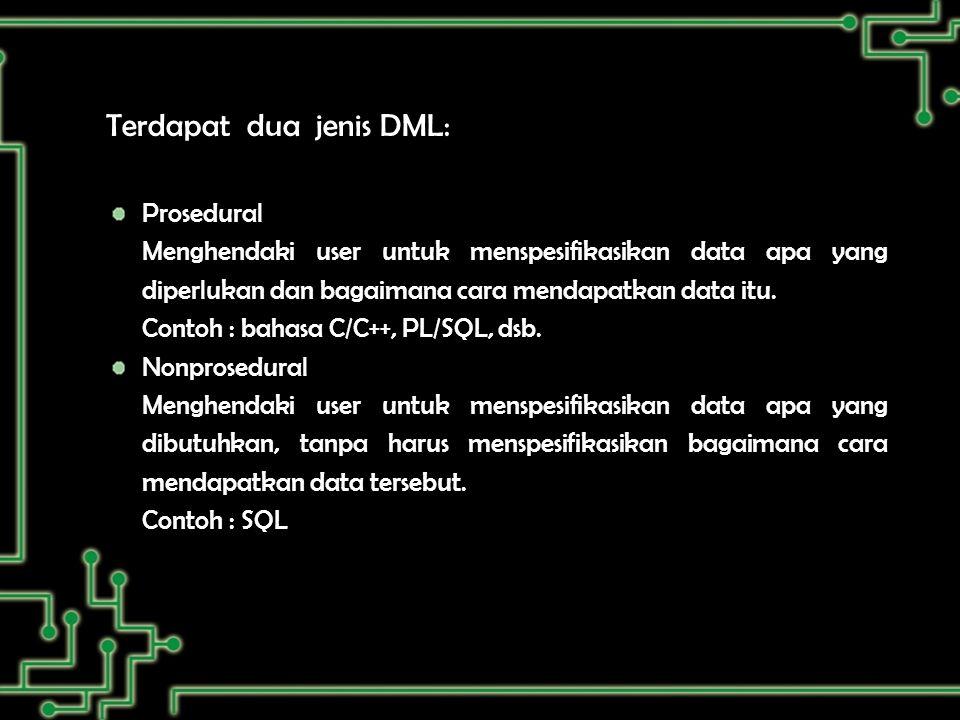 Terdapat dua jenis DML: Prosedural Menghendaki user untuk menspesifikasikan data apa yang diperlukan dan bagaimana cara mendapatkan data itu.