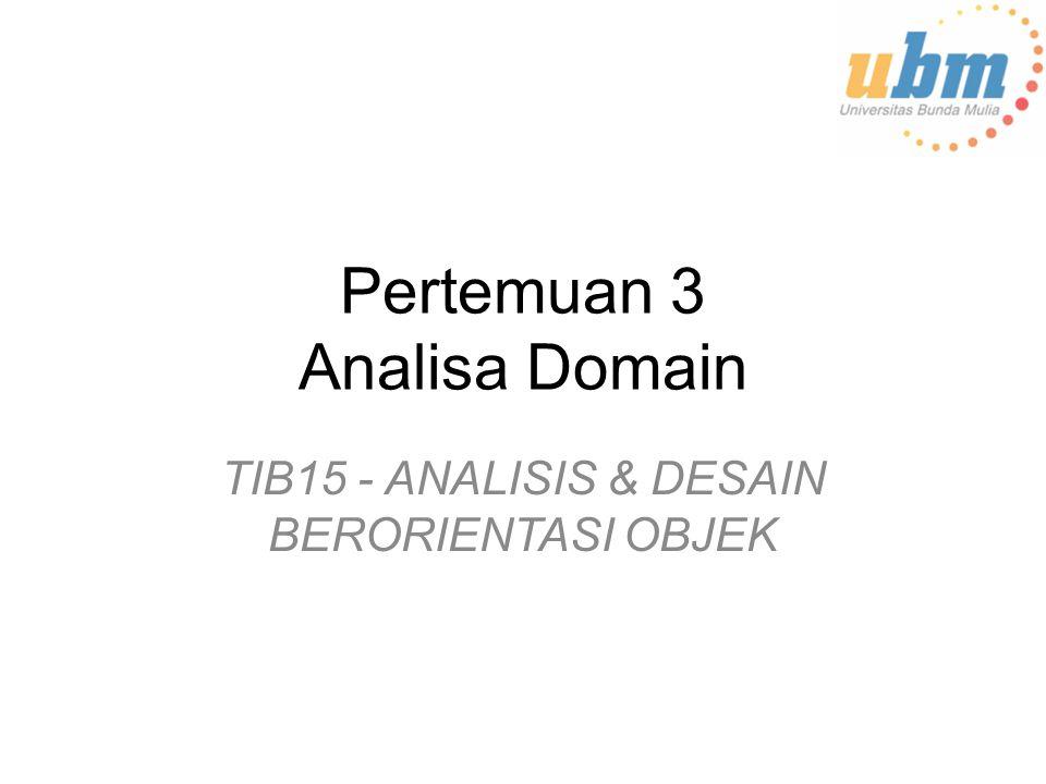 Materi Yang Dibahas Domain dan batas-batasnya Identifikasi konsep domain untuk analisis dan pemodelan –Domain Analysis (Analisa Domain Bisnis) –Menemukan Domain Concepts –kamus Domain dan katalog domain Identifikasi dan mengatur business rules –Bussiness Rules –Pemodelan Bisnis