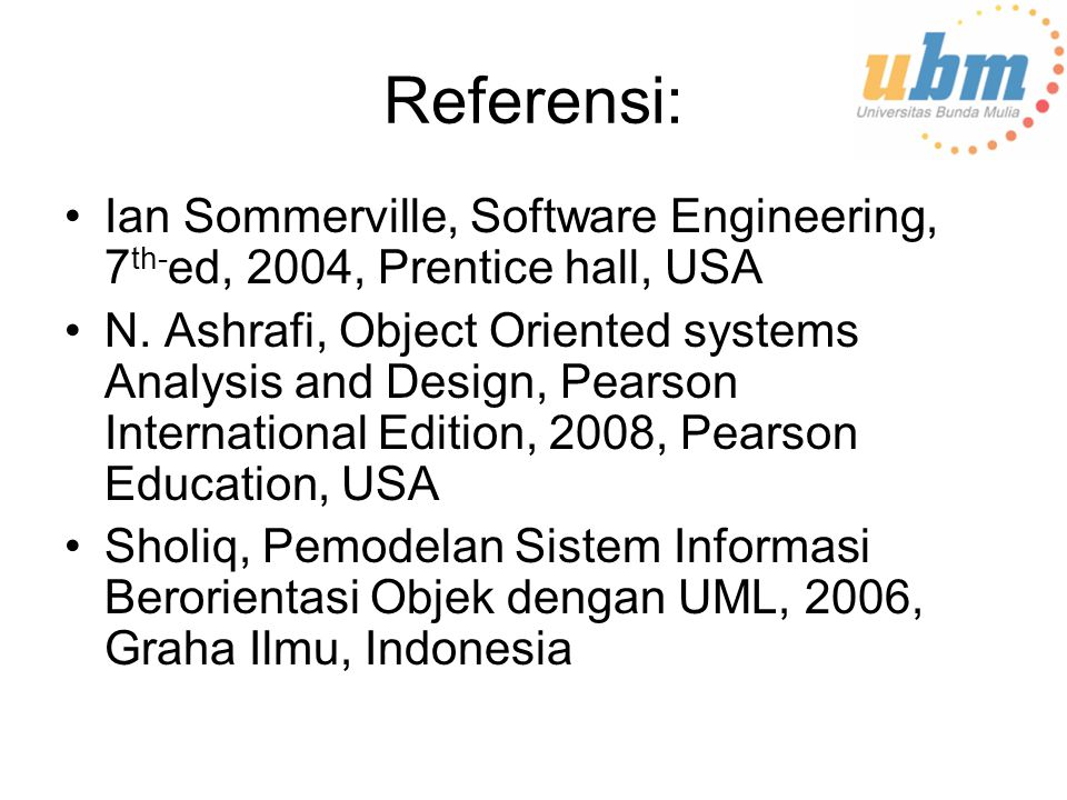 Referensi: Ian Sommerville, Software Engineering, 7 th- ed, 2004, Prentice hall, USA N. Ashrafi, Object Oriented systems Analysis and Design, Pearson