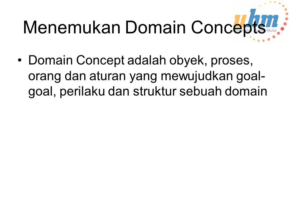 Menemukan Domain Concepts Domain Concept adalah obyek, proses, orang dan aturan yang mewujudkan goal- goal, perilaku dan struktur sebuah domain