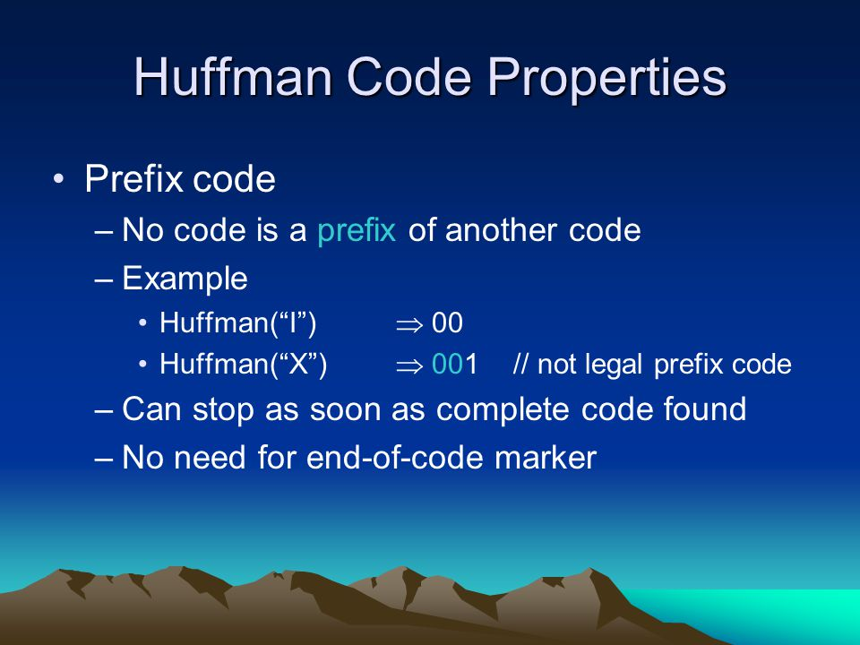 "Huffman Code Properties Prefix code –No code is a prefix of another code –Example Huffman(""I"")  00 Huffman(""X"")  001 // not legal prefix code –Can s"