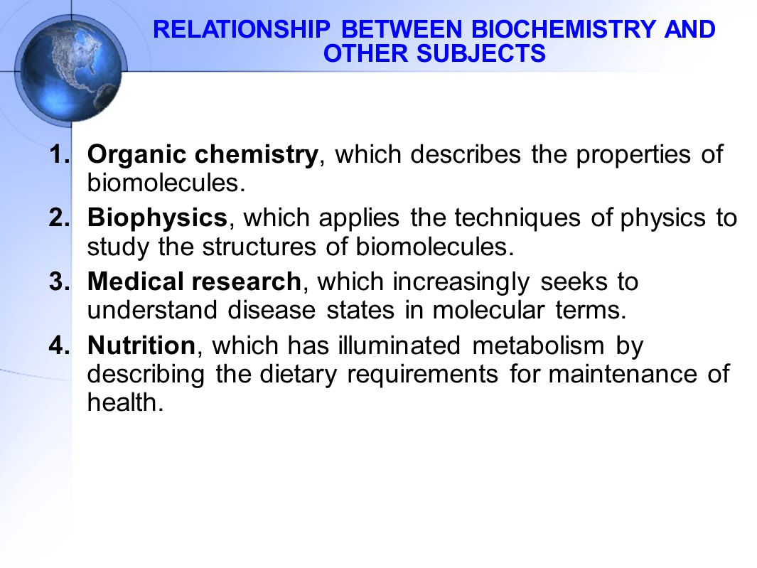 RELATIONSHIP BETWEEN BIOCHEMISTRY AND OTHER SUBJECTS 1.Organic chemistry, which describes the properties of biomolecules.