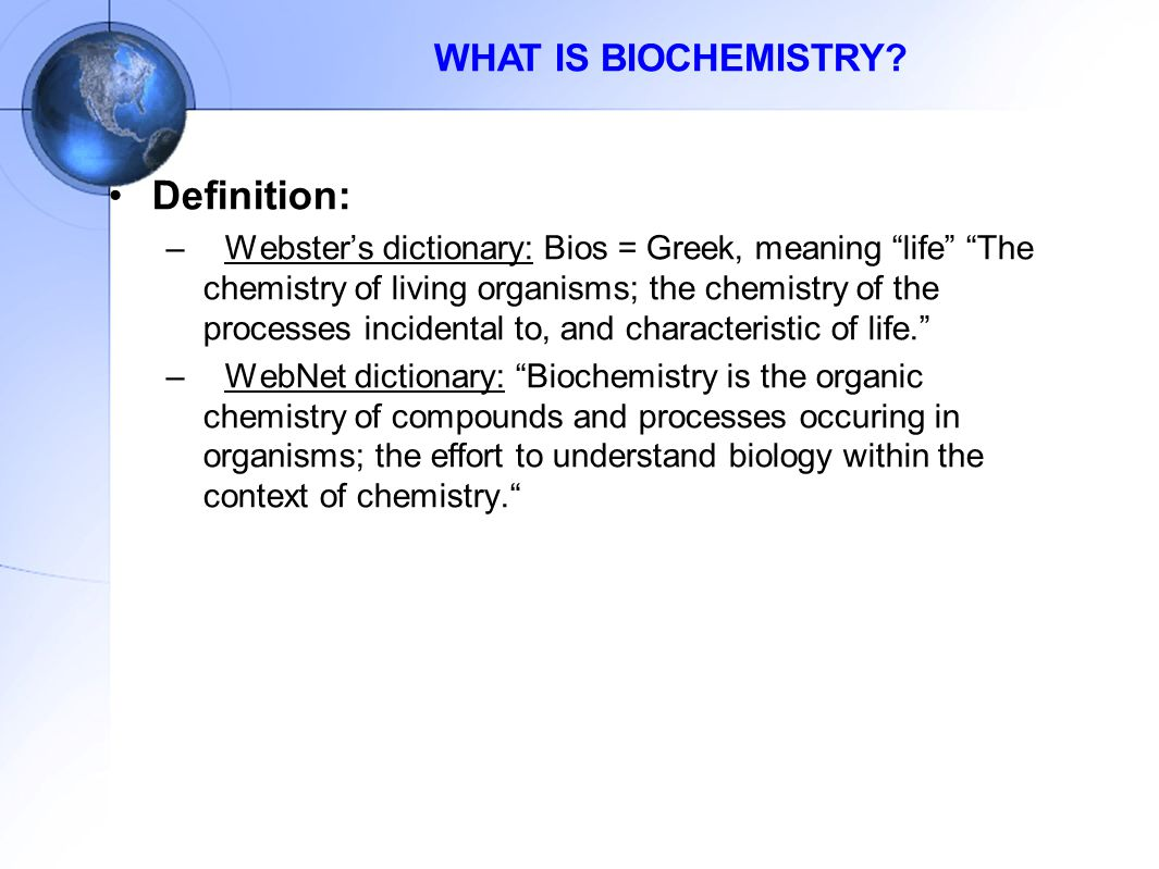 "WHAT IS BIOCHEMISTRY? Definition: –Webster's dictionary: Bios = Greek, meaning ""life"" ""The chemistry of living organisms; the chemistry of the process"