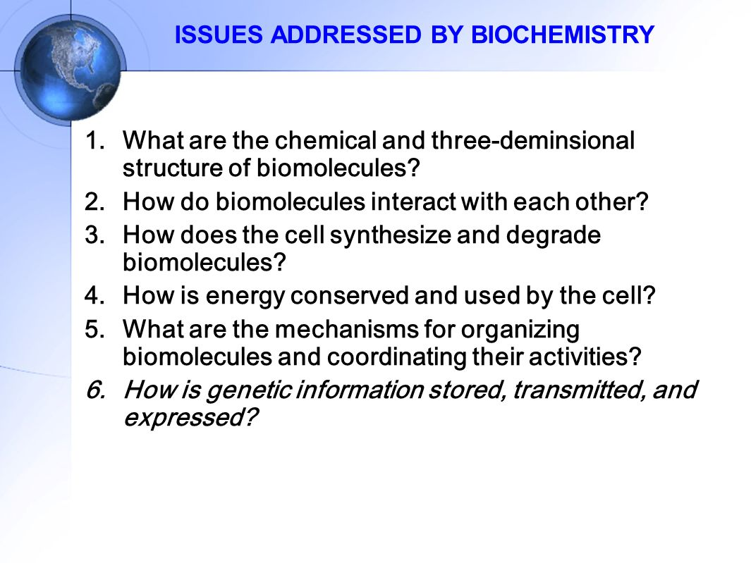 ISSUES ADDRESSED BY BIOCHEMISTRY 1.What are the chemical and three-deminsional structure of biomolecules.